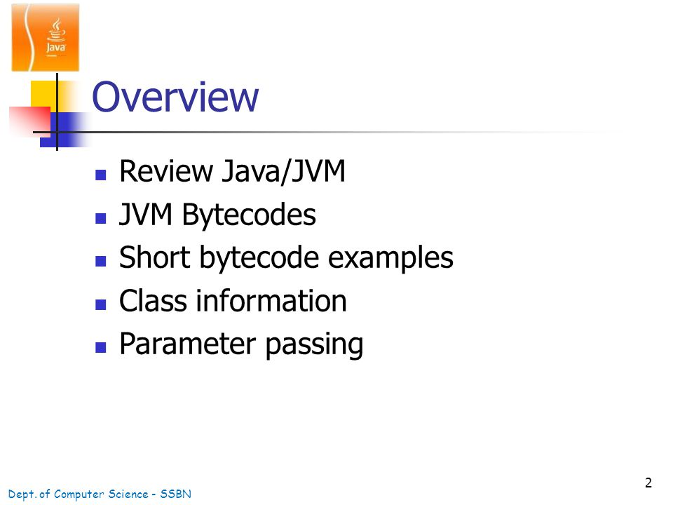 2 Overview Review Java/JVM JVM Bytecodes Short bytecode examples Class information Parameter passing Dept.