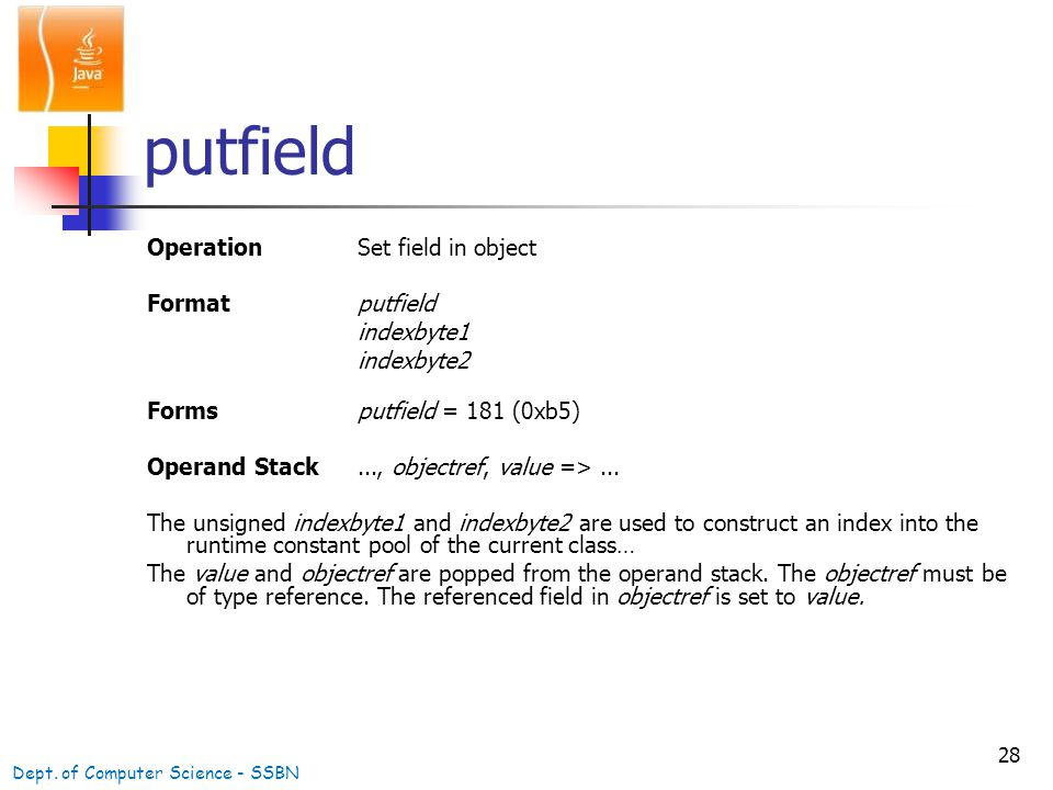 28 putfield OperationSet field in object Formatputfield indexbyte1 indexbyte2 Formsputfield = 181 (0xb5) Operand Stack..., objectref, value =>...