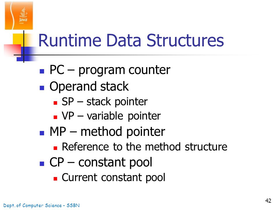 42 Runtime Data Structures PC – program counter Operand stack SP – stack pointer VP – variable pointer MP – method pointer Reference to the method structure CP – constant pool Current constant pool Dept.