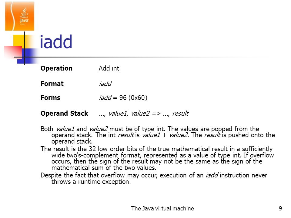 The Java virtual machine9 iadd OperationAdd int Formatiadd Forms iadd = 96 (0x60) Operand Stack..., value1, value2 =>..., result Both value1 and value2 must be of type int.