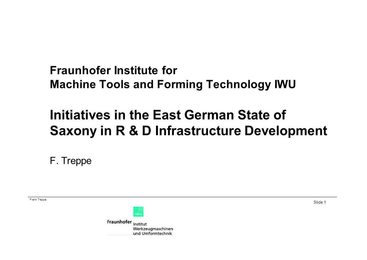 Frank Treppe Slide 1 Fraunhofer Institute for Machine Tools and Forming Technology IWU Initiatives in the East German State of Saxony in R & D Infrastructure Development F.