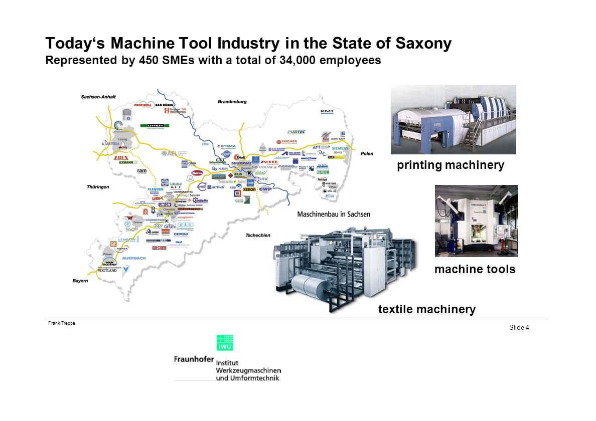 Frank Treppe Slide 4 Todays Machine Tool Industry in the State of Saxony Represented by 450 SMEs with a total of 34,000 employees textile machinery printing machinery machine tools