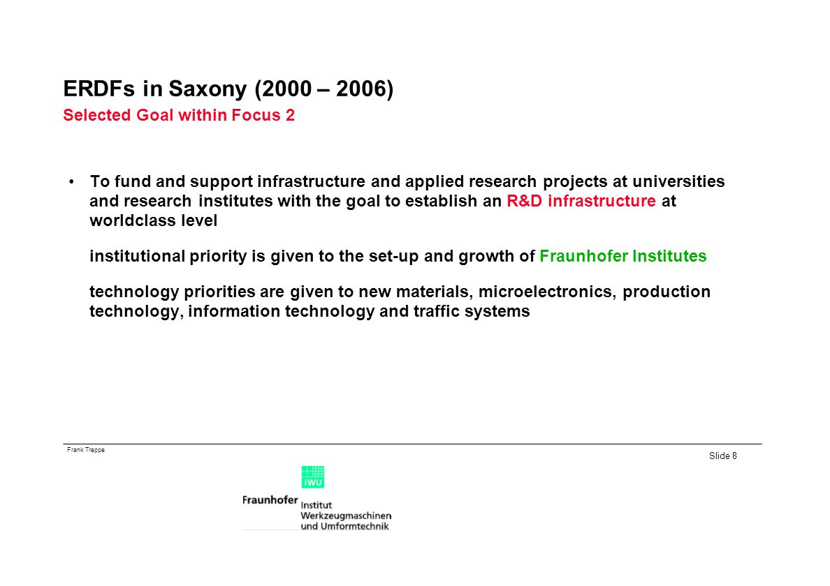 Frank Treppe Slide 8 ERDFs in Saxony (2000 – 2006) Selected Goal within Focus 2 To fund and support infrastructure and applied research projects at universities and research institutes with the goal to establish an R&D infrastructure at worldclass level institutional priority is given to the set-up and growth of Fraunhofer Institutes technology priorities are given to new materials, microelectronics, production technology, information technology and traffic systems
