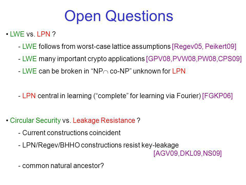 LWE vs. LPN ? - LWE follows from worst-case lattice assumptions [Regev05, Peikert09] - LWE many important crypto applications [GPV08,PVW08,PW08,CPS09]