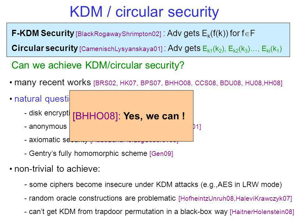 F-KDM Security [BlackRogawayShrimpton02] : Adv gets E k (f(k)) for f F Circular security [CamenischLysyanskaya01] : Adv gets E k1 (k 2 ), E k2 (k 3 )…, E ki (k 1 ) Can we achieve KDM/circular security.