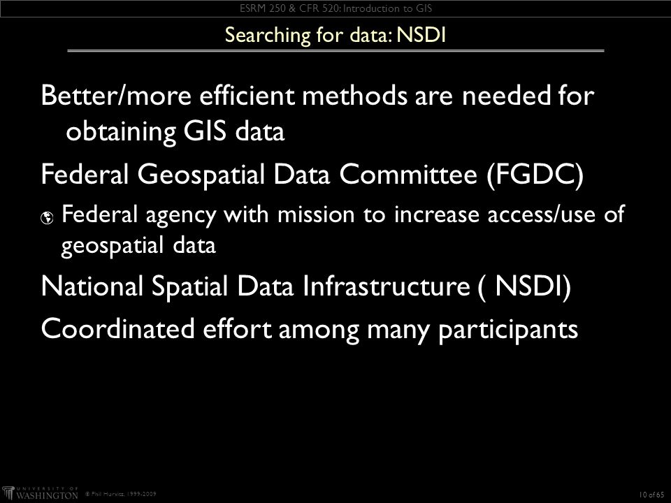 ESRM 250 & CFR 520: Introduction to GIS © Phil Hurvitz, 1999-2009 Better/more efficient methods are needed for obtaining GIS data Federal Geospatial Data Committee (FGDC) Federal agency with mission to increase access/use of geospatial data National Spatial Data Infrastructure ( NSDI) Coordinated effort among many participants 10 of 65 Searching for data: NSDI