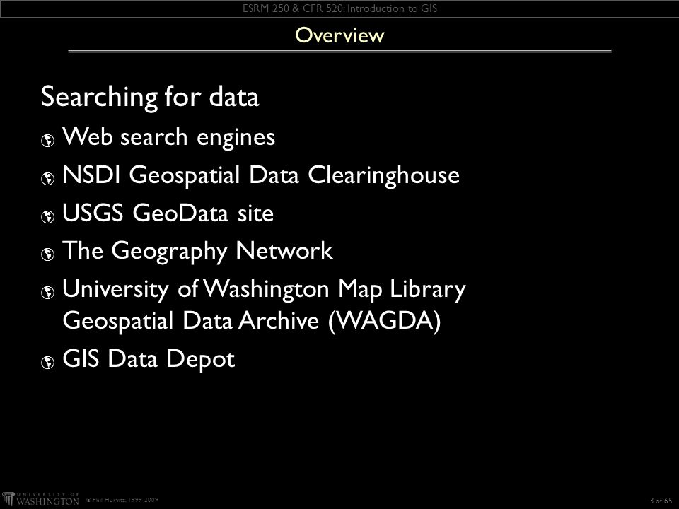 ESRM 250 & CFR 520: Introduction to GIS © Phil Hurvitz, 1999-2009 Searching for data Web search engines NSDI Geospatial Data Clearinghouse USGS GeoData site The Geography Network University of Washington Map Library Geospatial Data Archive (WAGDA) GIS Data Depot 3 of 65 Overview