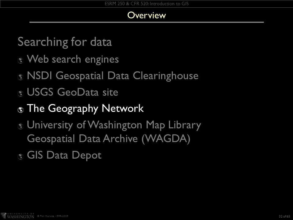ESRM 250 & CFR 520: Introduction to GIS © Phil Hurvitz, 1999-2009 Searching for data Web search engines NSDI Geospatial Data Clearinghouse USGS GeoData site The Geography Network University of Washington Map Library Geospatial Data Archive (WAGDA) GIS Data Depot 32 of 65 Overview