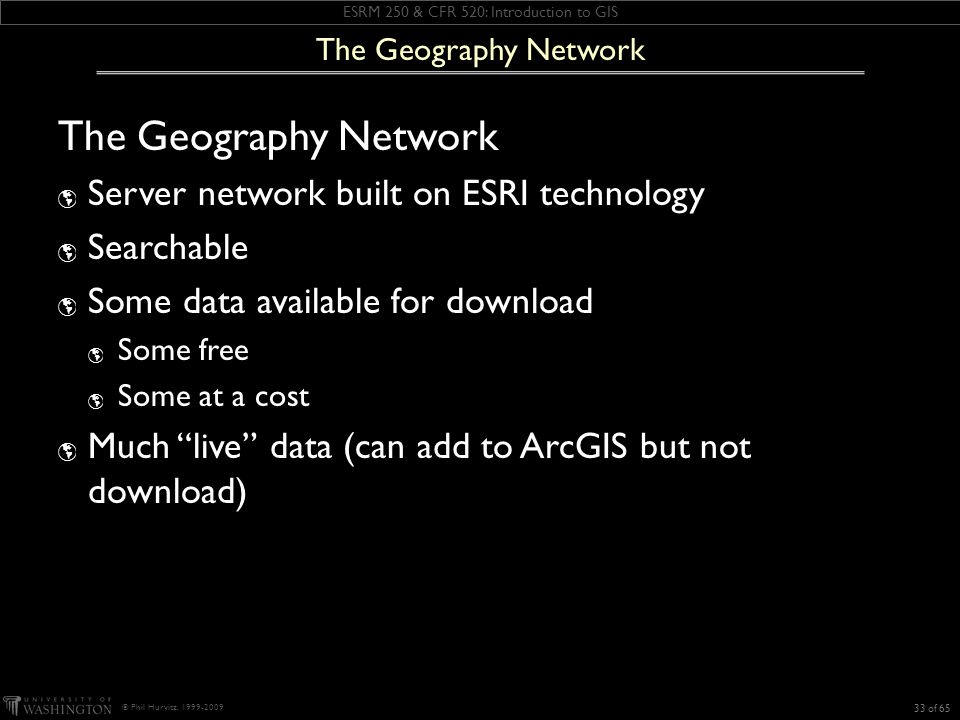 ESRM 250 & CFR 520: Introduction to GIS © Phil Hurvitz, 1999-2009 The Geography Network Server network built on ESRI technology Searchable Some data available for download Some free Some at a cost Much live data (can add to ArcGIS but not download) 33 of 65 The Geography Network