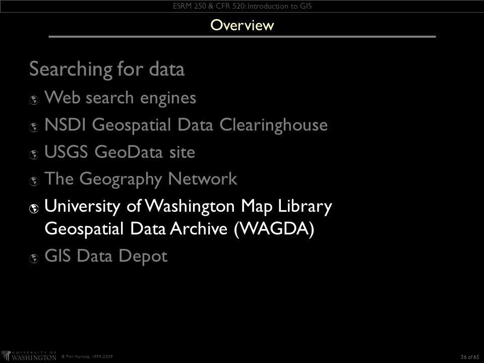ESRM 250 & CFR 520: Introduction to GIS © Phil Hurvitz, 1999-2009 Searching for data Web search engines NSDI Geospatial Data Clearinghouse USGS GeoData site The Geography Network University of Washington Map Library Geospatial Data Archive (WAGDA) GIS Data Depot 36 of 65 Overview