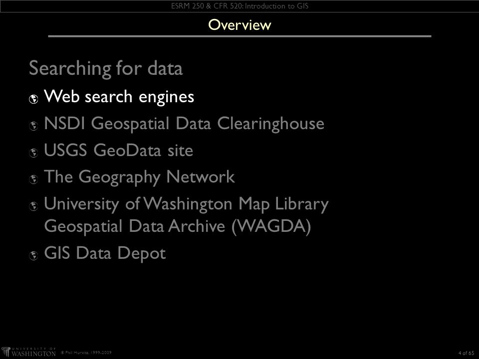ESRM 250 & CFR 520: Introduction to GIS © Phil Hurvitz, 1999-2009 Searching for data Web search engines NSDI Geospatial Data Clearinghouse USGS GeoData site The Geography Network University of Washington Map Library Geospatial Data Archive (WAGDA) GIS Data Depot 4 of 65 Overview