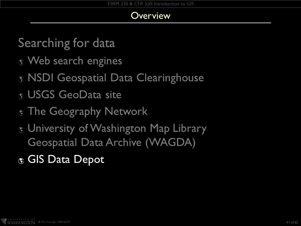 ESRM 250 & CFR 520: Introduction to GIS © Phil Hurvitz, 1999-2009 Searching for data Web search engines NSDI Geospatial Data Clearinghouse USGS GeoData site The Geography Network University of Washington Map Library Geospatial Data Archive (WAGDA) GIS Data Depot 41 of 65 Overview