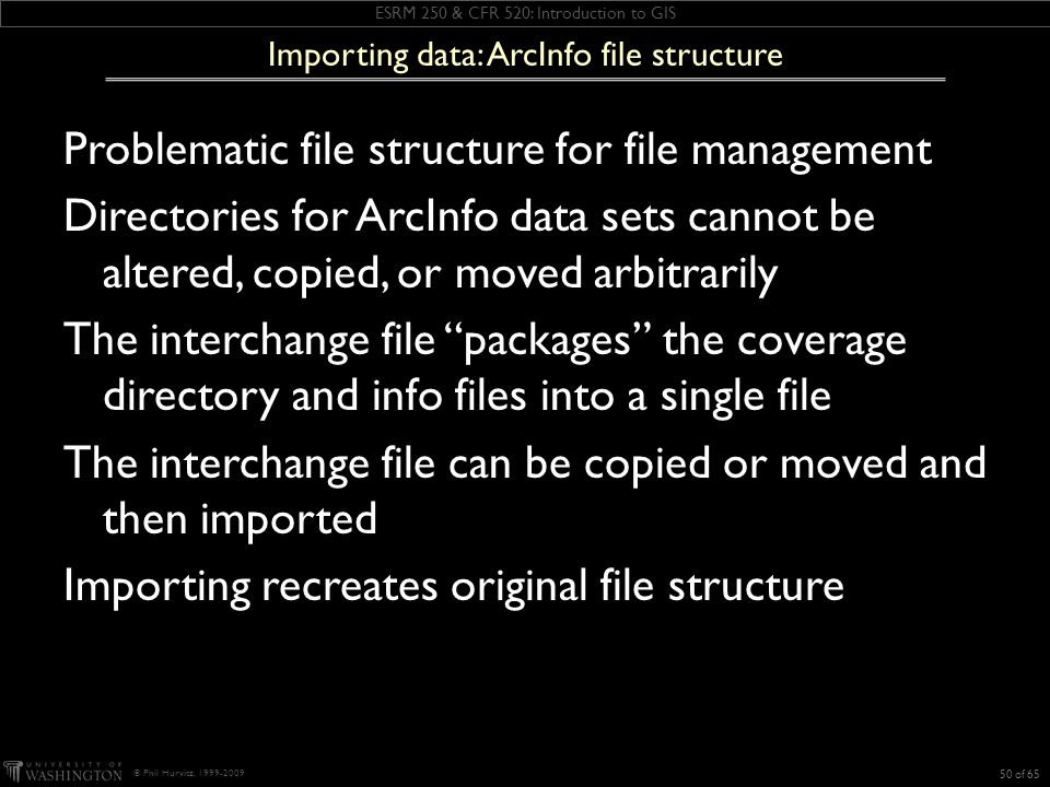 ESRM 250 & CFR 520: Introduction to GIS © Phil Hurvitz, 1999-2009 Problematic file structure for file management Directories for ArcInfo data sets cannot be altered, copied, or moved arbitrarily The interchange file packages the coverage directory and info files into a single file The interchange file can be copied or moved and then imported Importing recreates original file structure 50 of 65 Importing data: ArcInfo file structure