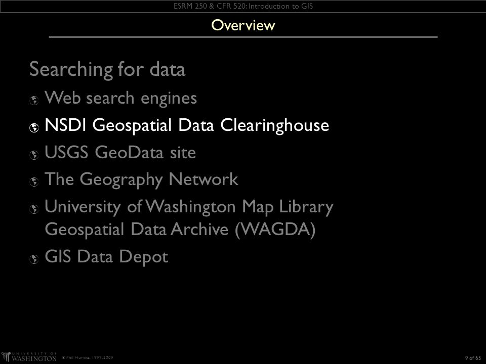 ESRM 250 & CFR 520: Introduction to GIS © Phil Hurvitz, 1999-2009 Searching for data Web search engines NSDI Geospatial Data Clearinghouse USGS GeoData site The Geography Network University of Washington Map Library Geospatial Data Archive (WAGDA) GIS Data Depot 9 of 65 Overview