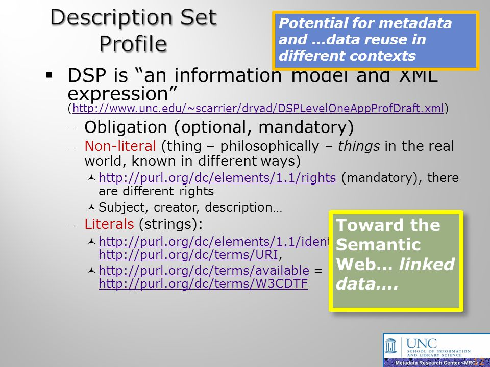 DSP is an information model and XML expression (http://www.unc.edu/~scarrier/dryad/DSPLevelOneAppProfDraft.xml)http://www.unc.edu/~scarrier/dryad/DSPLevelOneAppProfDraft.xml Obligation (optional, mandatory) Non-literal (thing – philosophically – things in the real world, known in different ways) http://purl.org/dc/elements/1.1/rights (mandatory), there are different rights http://purl.org/dc/elements/1.1/rights Subject, creator, description… Literals (strings): http://purl.org/dc/elements/1.1/identifier = http://purl.org/dc/terms/URI, http://purl.org/dc/elements/1.1/identifier http://purl.org/dc/terms/URI http://purl.org/dc/terms/available = http://purl.org/dc/terms/W3CDTF http://purl.org/dc/terms/available http://purl.org/dc/terms/W3CDTF 12 Potential for metadata and …data reuse in different contexts