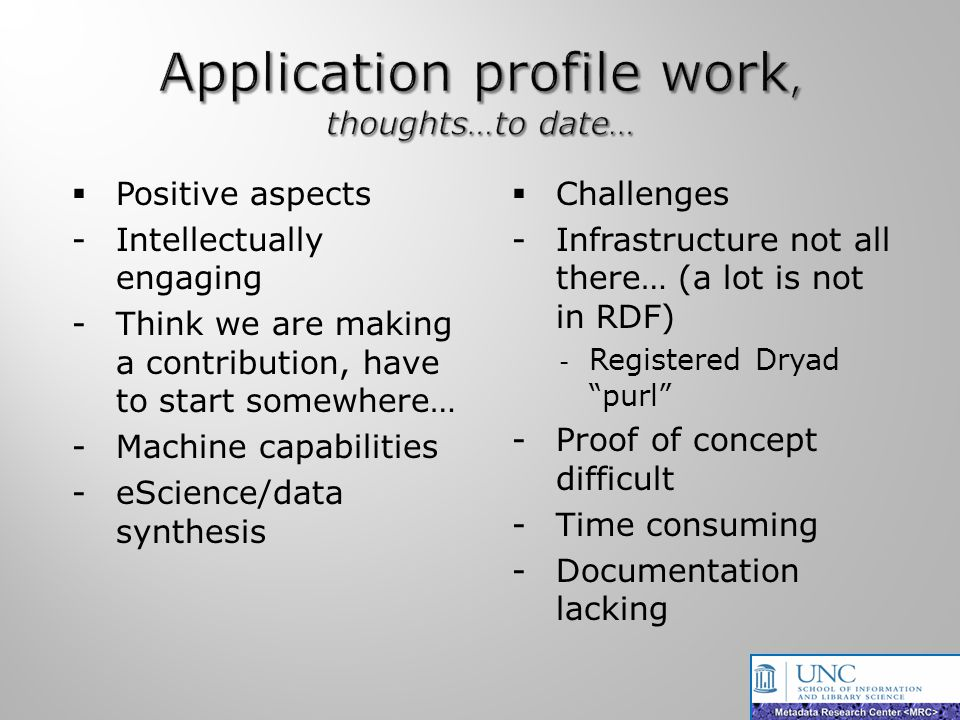 Positive aspects -Intellectually engaging -Think we are making a contribution, have to start somewhere… -Machine capabilities -eScience/data synthesis Challenges -Infrastructure not all there… (a lot is not in RDF) - Registered Dryad purl -Proof of concept difficult -Time consuming -Documentation lacking