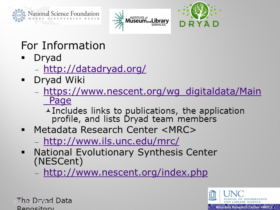 For Information Dryad http://datadryad.org/ Dryad Wiki https://www.nescent.org/wg_digitaldata/Main _Page https://www.nescent.org/wg_digitaldata/Main _Page Includes links to publications, the application profile, and lists Dryad team members Metadata Research Center http://www.ils.unc.edu/mrc/ National Evolutionary Synthesis Center (NESCent) http://www.nescent.org/index.php The Dryad Data Repository 03/06/2014 18
