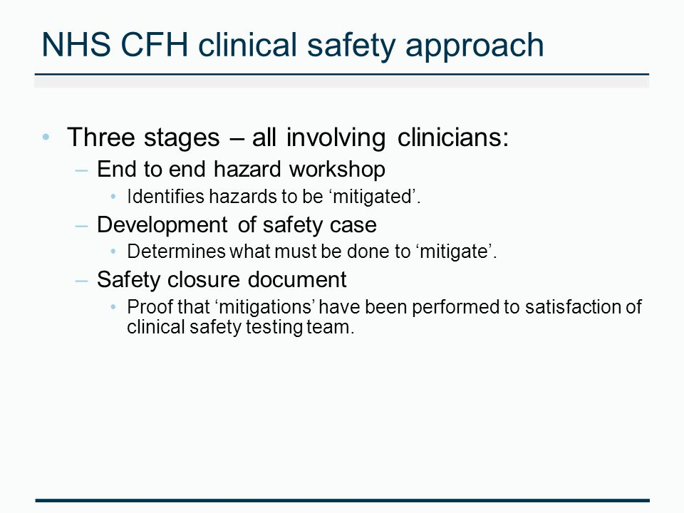 NHS CFH clinical safety approach Three stages – all involving clinicians: –End to end hazard workshop Identifies hazards to be mitigated.