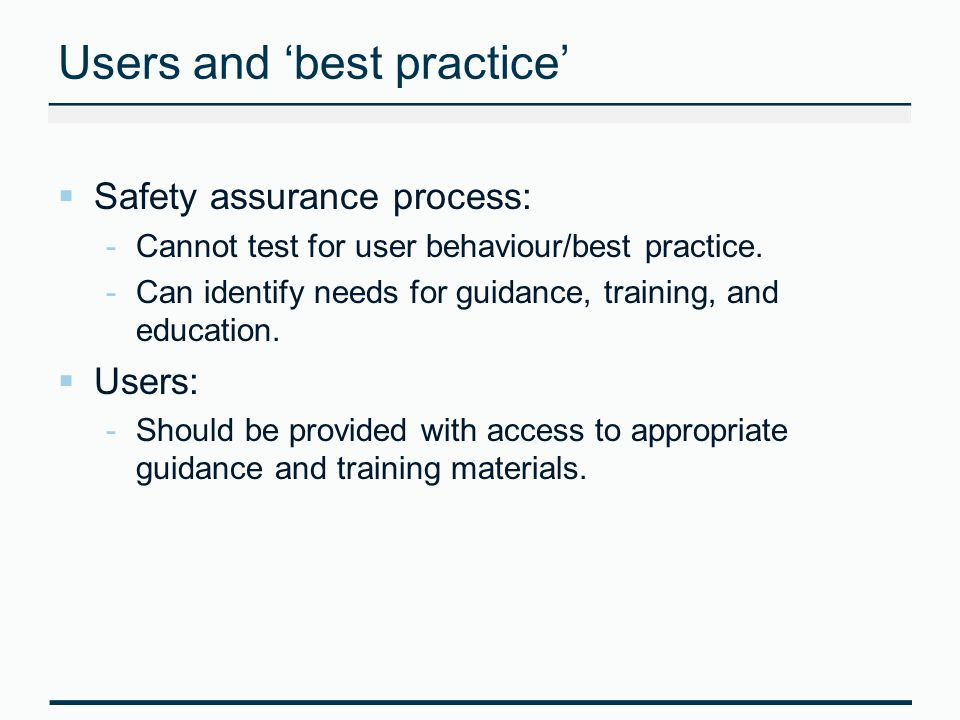 Users and best practice Safety assurance process: -Cannot test for user behaviour/best practice.