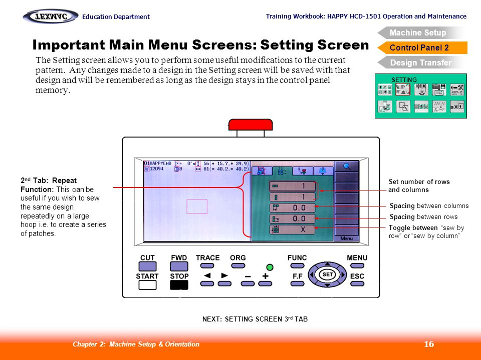 Training Workbook: HAPPY HCD-1501 Operation and Maintenance Education Department Machine Setup Control Panel 2 Design Transfer Chapter 2: Machine Setup & Orientation 16 Control Panel 2 Important Main Menu Screens: Setting Screen SETTING 2 nd Tab: Repeat Function: This can be useful if you wish to sew the same design repeatedly on a large hoop i.e.