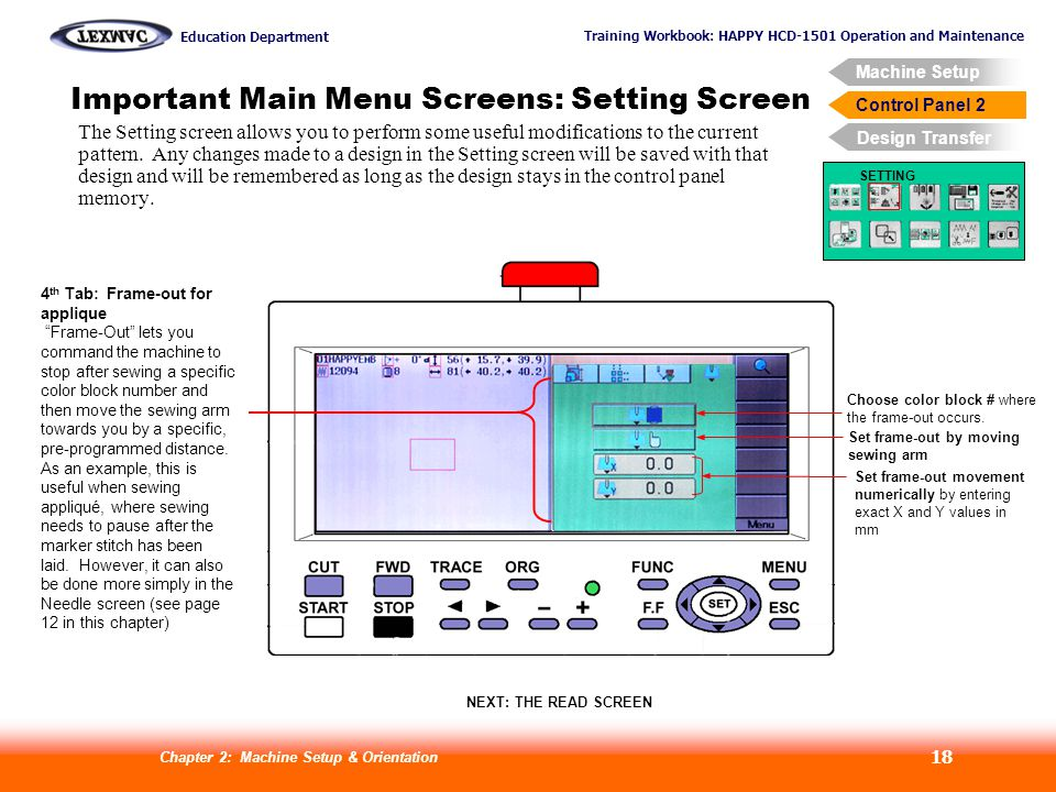 Training Workbook: HAPPY HCD-1501 Operation and Maintenance Education Department Machine Setup Control Panel 2 Design Transfer Chapter 2: Machine Setup & Orientation 18 Control Panel 2 Important Main Menu Screens: Setting Screen SETTING 4 th Tab: Frame-out for applique Frame-Out lets you command the machine to stop after sewing a specific color block number and then move the sewing arm towards you by a specific, pre-programmed distance.