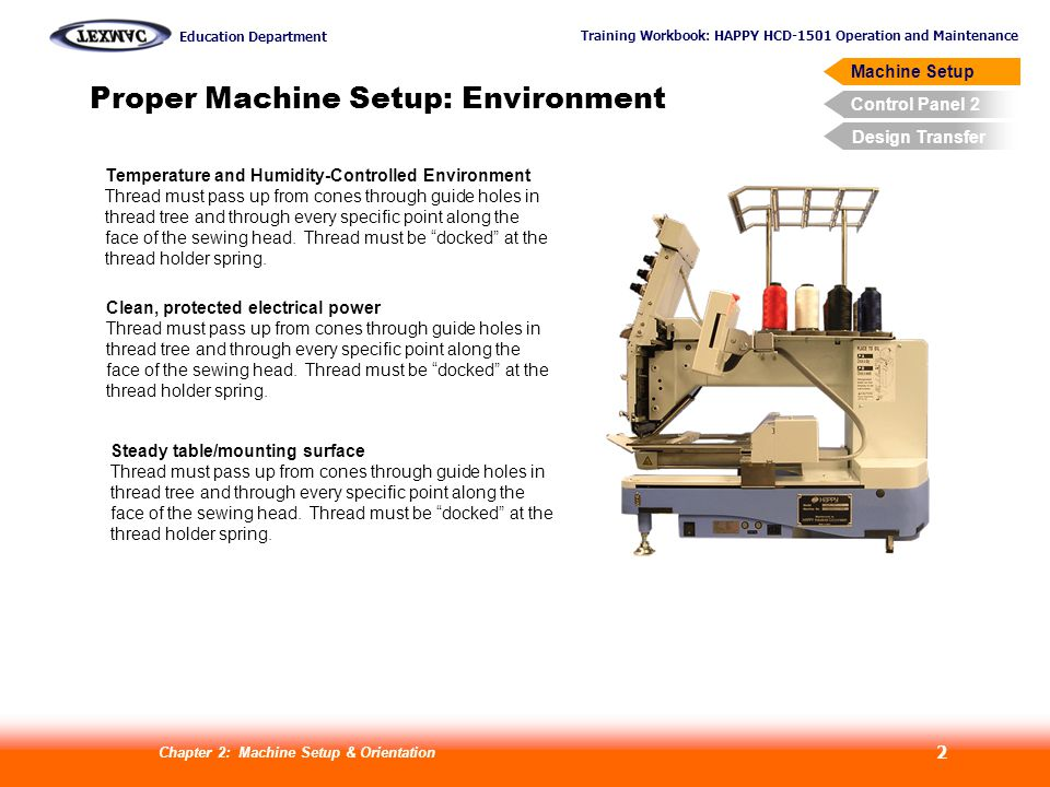 Training Workbook: HAPPY HCD-1501 Operation and Maintenance Education Department Machine Setup Control Panel 2 Design Transfer Chapter 2: Machine Setup & Orientation 2 Proper Machine Setup: Environment Temperature and Humidity-Controlled Environment Thread must pass up from cones through guide holes in thread tree and through every specific point along the face of the sewing head.