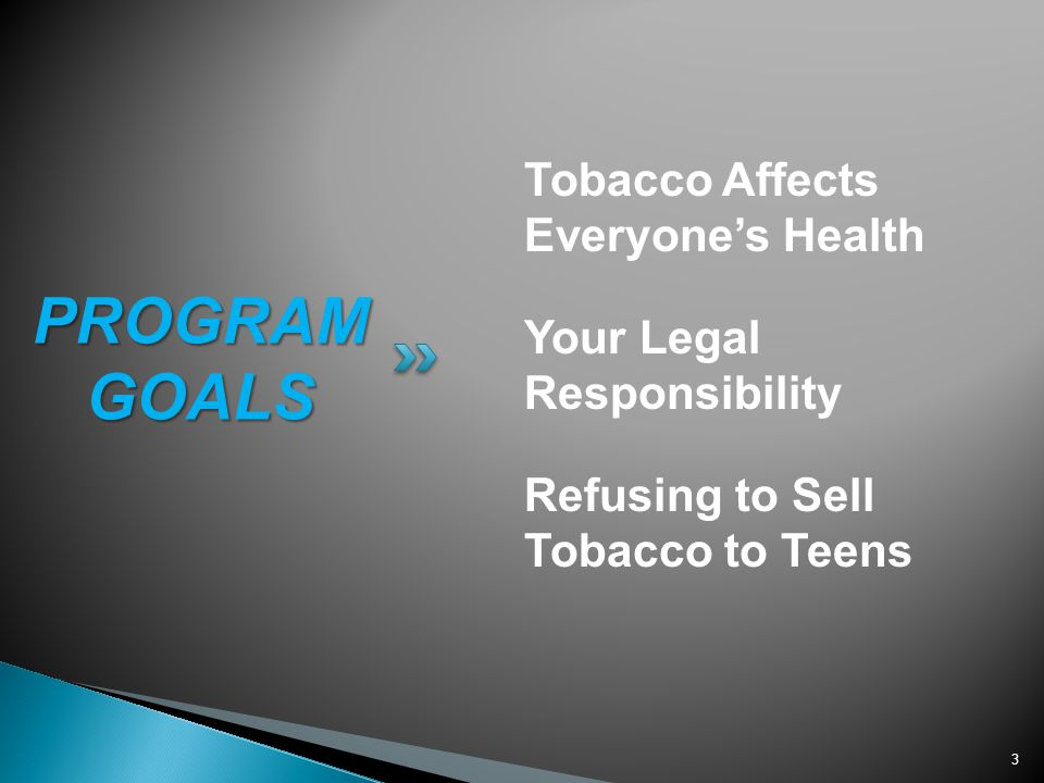 3 Tobacco Affects Everyones Health Your Legal Responsibility Refusing to Sell Tobacco to Teens PROGRAM GOALS