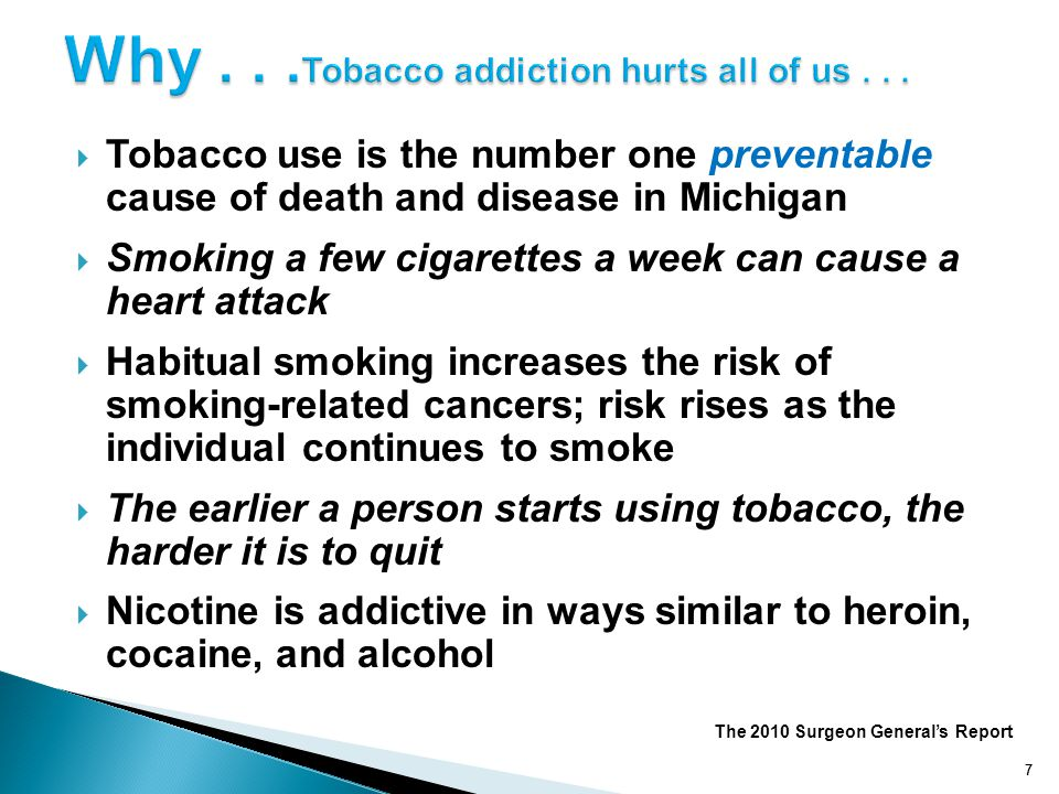 7 Tobacco use is the number one preventable cause of death and disease in Michigan Smoking a few cigarettes a week can cause a heart attack Habitual s