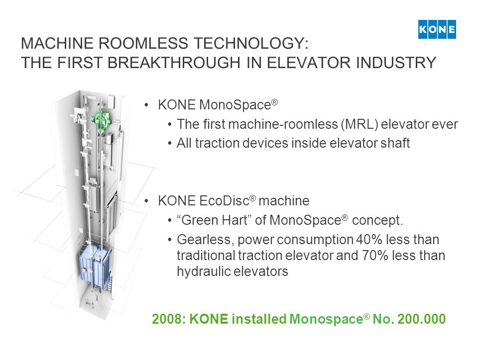MACHINE ROOMLESS TECHNOLOGY: THE FIRST BREAKTHROUGH IN ELEVATOR INDUSTRY KONE MonoSpace ® The first machine-roomless (MRL) elevator ever All traction