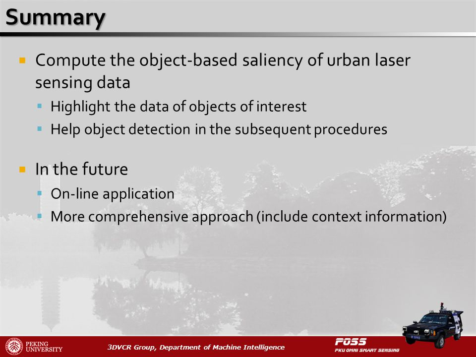 3DVCR Group, Department of Machine Intelligence Compute the object-based saliency of urban laser sensing data Highlight the data of objects of interest Help object detection in the subsequent procedures In the future On-line application More comprehensive approach (include context information)