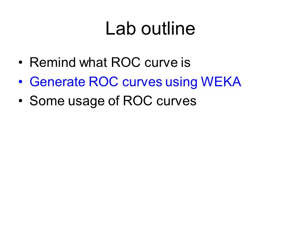 Lab outline Remind what ROC curve is Generate ROC curves using WEKA Some usage of ROC curves