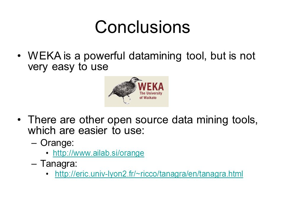 Conclusions WEKA is a powerful datamining tool, but is not very easy to use There are other open source data mining tools, which are easier to use: –Orange: http://www.ailab.si/orange –Tanagra: http://eric.univ-lyon2.fr/~ricco/tanagra/en/tanagra.html