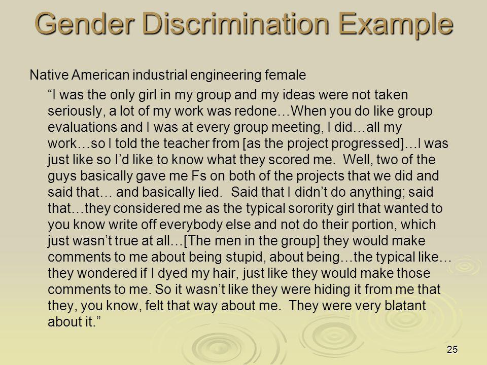 25 Gender Discrimination Example Native American industrial engineering female I was the only girl in my group and my ideas were not taken seriously, a lot of my work was redone…When you do like group evaluations and I was at every group meeting, I did…all my work…so I told the teacher from [as the project progressed]…I was just like so Id like to know what they scored me.