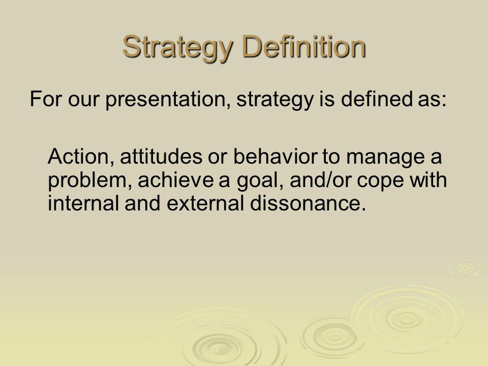 Strategy Definition For our presentation, strategy is defined as: Action, attitudes or behavior to manage a problem, achieve a goal, and/or cope with internal and external dissonance.