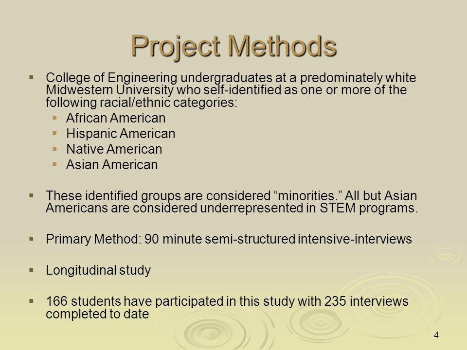 4 Project Methods College of Engineering undergraduates at a predominately white Midwestern University who self-identified as one or more of the following racial/ethnic categories: African American Hispanic American Native American Asian American These identified groups are considered minorities.