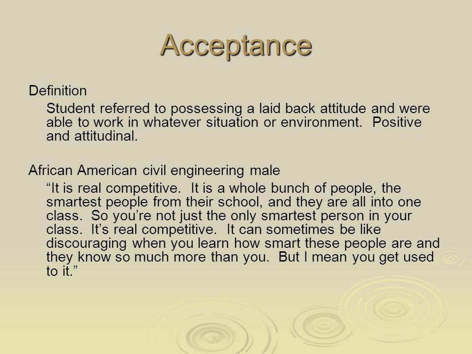 Acceptance Definition Student referred to possessing a laid back attitude and were able to work in whatever situation or environment.