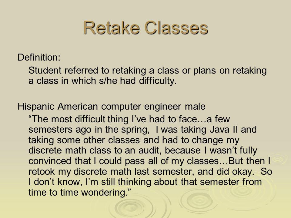 Retake Classes Definition: Student referred to retaking a class or plans on retaking a class in which s/he had difficulty.