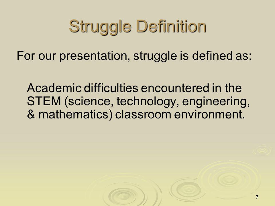 7 Struggle Definition For our presentation, struggle is defined as: Academic difficulties encountered in the STEM (science, technology, engineering, & mathematics) classroom environment.