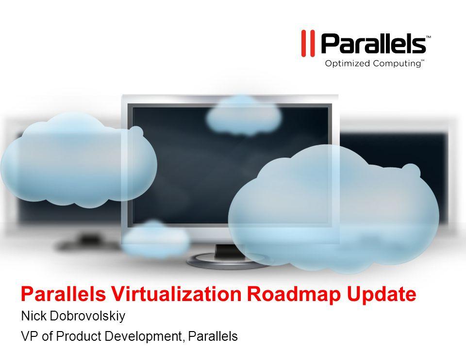 Parallels Virtualization Roadmap Update Nick Dobrovolskiy VP of Product Development, Parallels