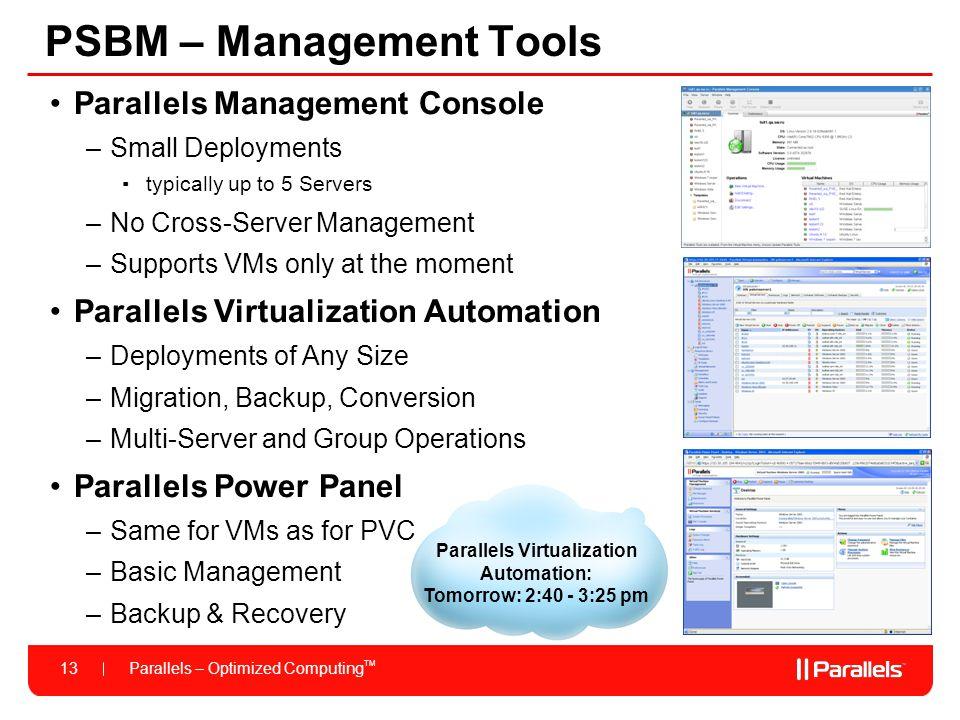 Parallels – Optimized Computing TM 13 Parallels Virtualization Automation: Tomorrow: 2:40 - 3:25 pm PSBM – Management Tools Parallels Management Conso