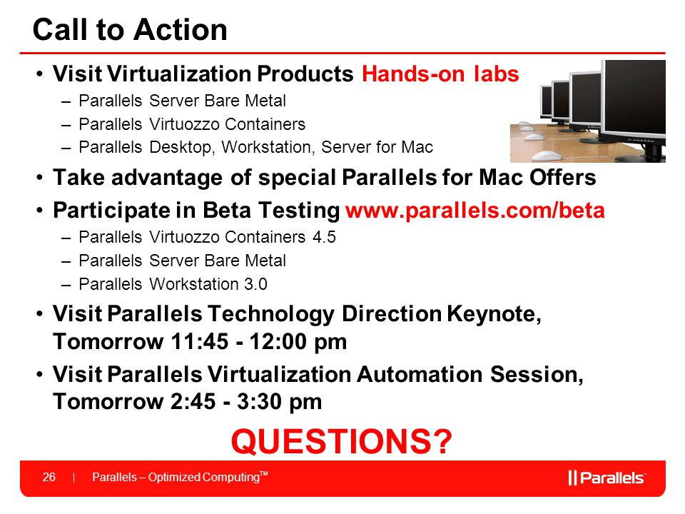 Parallels – Optimized Computing TM 26 Call to Action Visit Virtualization Products Hands-on labs –Parallels Server Bare Metal –Parallels Virtuozzo Con