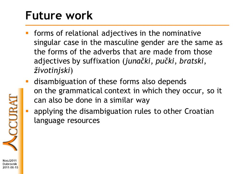 Future work forms of relational adjectives in the nominative singular case in the masculine gender are the same as the forms of the adverbs that are made from those adjectives by suffixation (junački, pučki, bratski, životinjski) disambiguation of these forms also depends on the grammatical context in which they occur, so it can also be done in a similar way applying the disambiguation rules to other Croatian language resources NooJ2011 Dubrovnik 2011-06-15