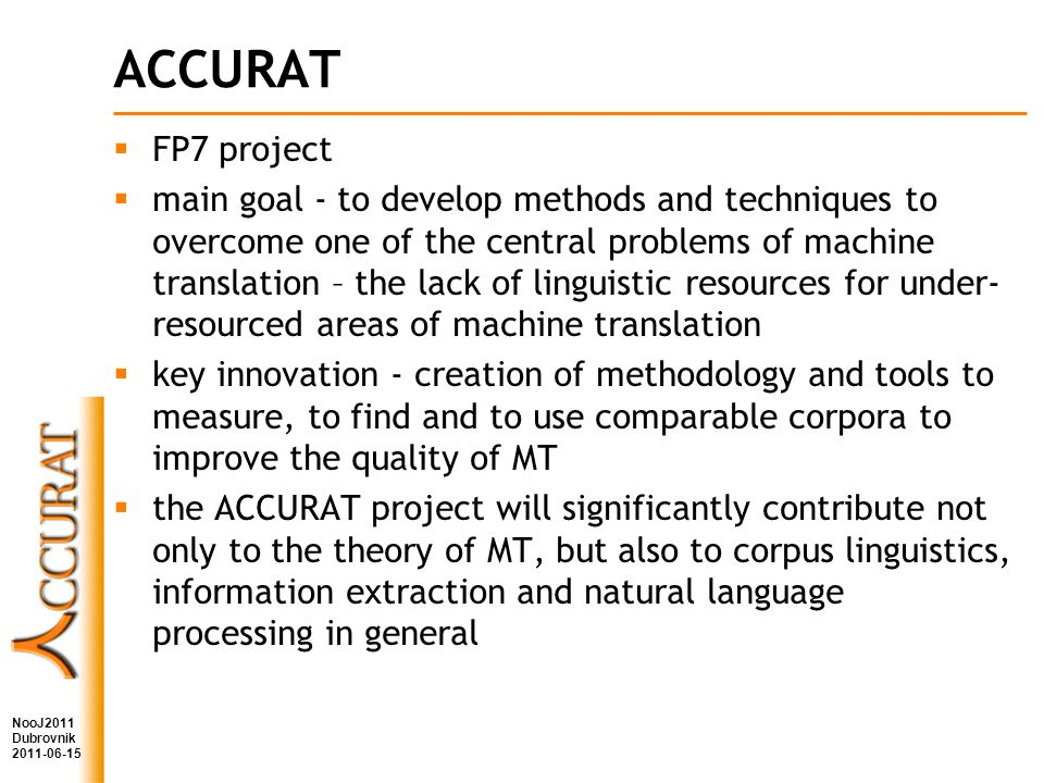 ACCURAT FP7 project main goal - to develop methods and techniques to overcome one of the central problems of machine translation – the lack of linguistic resources for under- resourced areas of machine translation key innovation - creation of methodology and tools to measure, to find and to use comparable corpora to improve the quality of MT the ACCURAT project will significantly contribute not only to the theory of MT, but also to corpus linguistics, information extraction and natural language processing in general NooJ2011 Dubrovnik 2011-06-15