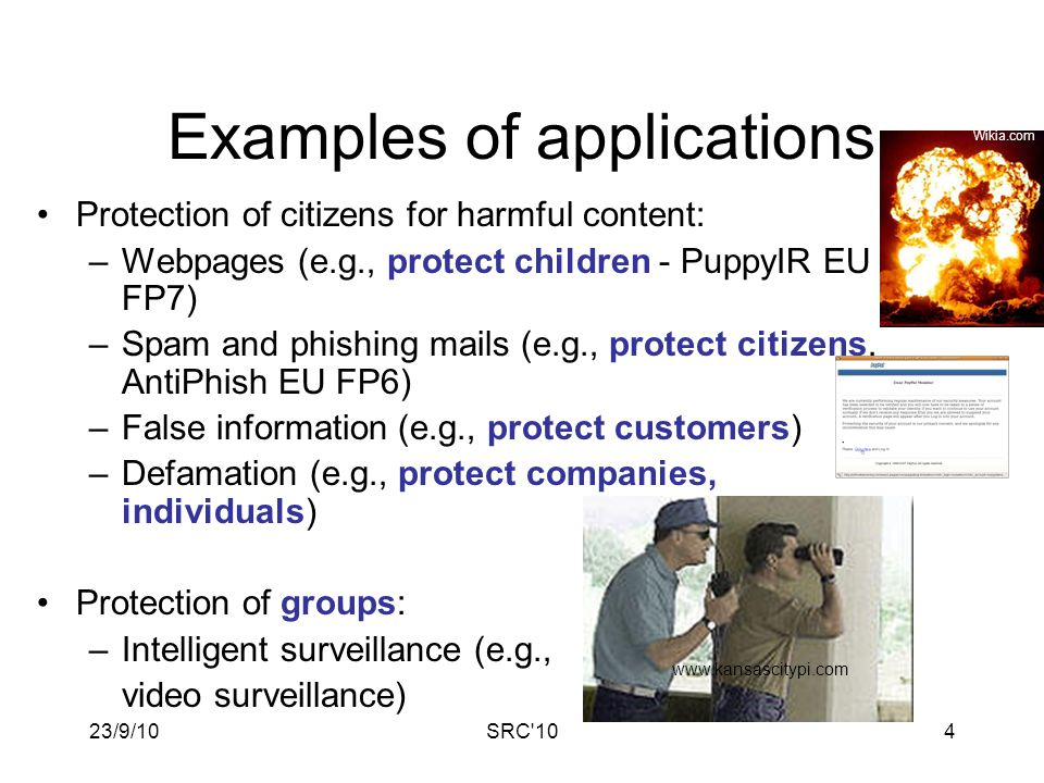 23/9/10SRC 104 Examples of applications Protection of citizens for harmful content: –Webpages (e.g., protect children - PuppyIR EU FP7) –Spam and phishing mails (e.g., protect citizens, AntiPhish EU FP6) –False information (e.g., protect customers) –Defamation (e.g., protect companies, individuals) Protection of groups: –Intelligent surveillance (e.g., video surveillance) www.kansascitypi.com Wikia.com