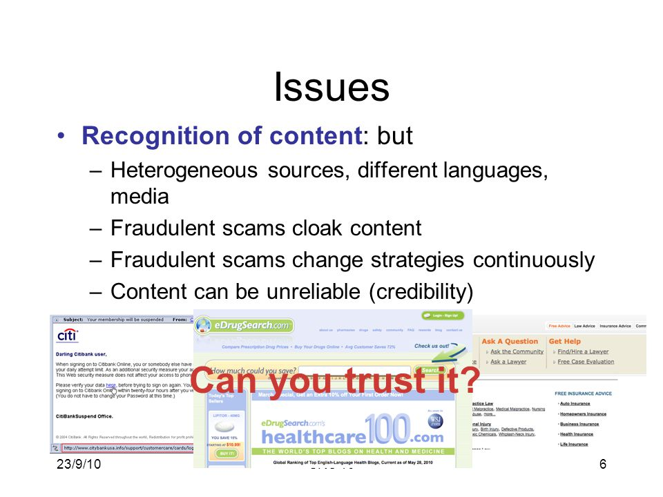 23/9/10SRC 106 Issues Recognition of content: but –Heterogeneous sources, different languages, media –Fraudulent scams cloak content –Fraudulent scams change strategies continuously –Content can be unreliable (credibility) Can you trust it