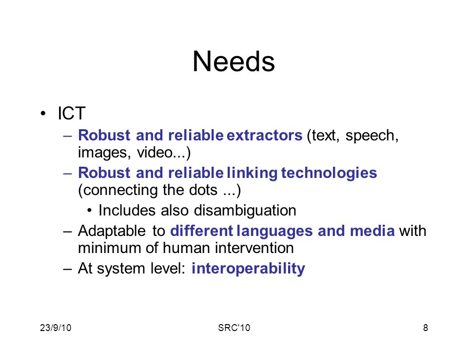 23/9/10SRC 108 Needs ICT –Robust and reliable extractors (text, speech, images, video...) –Robust and reliable linking technologies (connecting the dots...) Includes also disambiguation –Adaptable to different languages and media with minimum of human intervention –At system level: interoperability