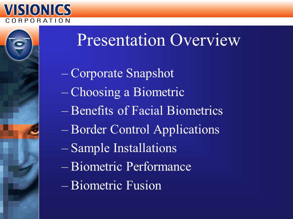 Presentation Overview –Corporate Snapshot –Choosing a Biometric –Benefits of Facial Biometrics –Border Control Applications –Sample Installations –Bio