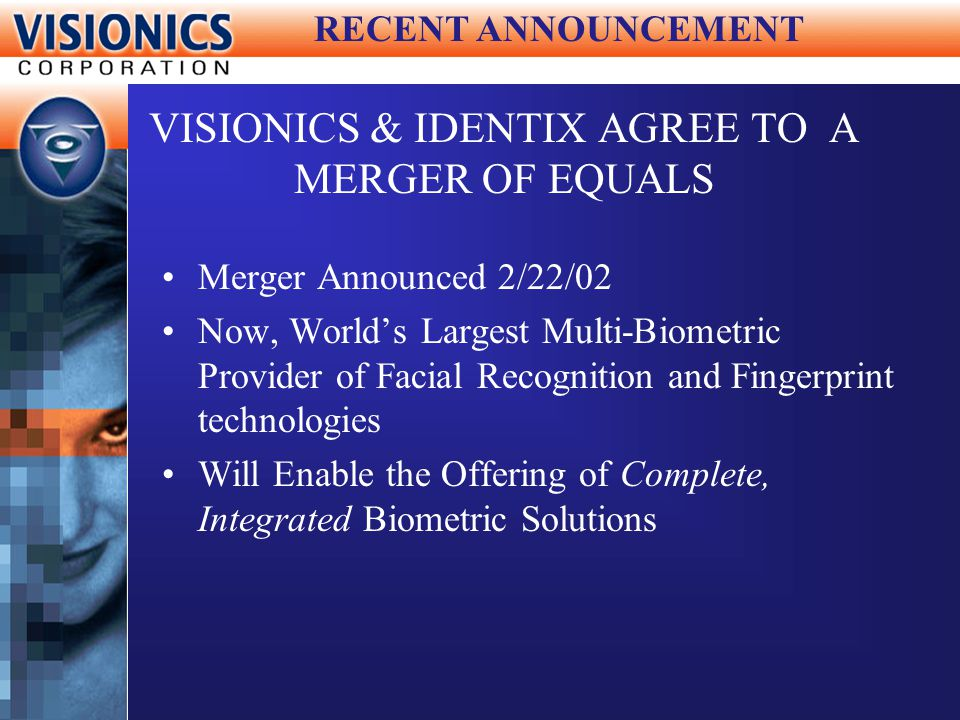 VISIONICS & IDENTIX AGREE TO A MERGER OF EQUALS Merger Announced 2/22/02 Now, Worlds Largest Multi-Biometric Provider of Facial Recognition and Finger