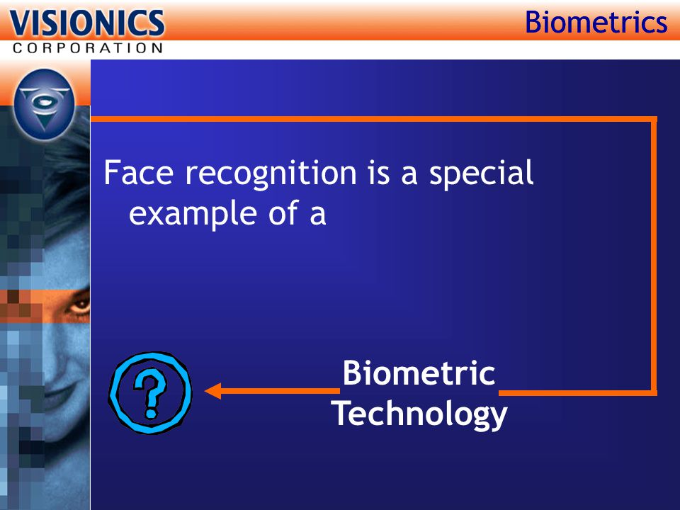 Biometrics Face recognition is a special example of a Biometrics Biometric Technology