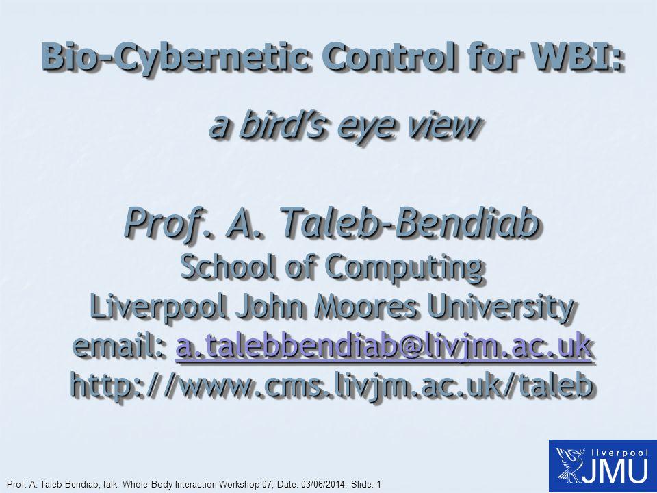 Prof. A. Taleb-Bendiab, talk: Whole Body Interaction Workshop07, Date: 03/06/2014, Slide: 1 Bio-Cybernetic Control for WBI: a birds eye view Prof. A.
